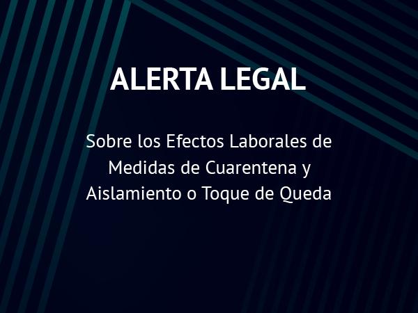 Alerta Legal: Sobre los Efectos Laborales de Medidas de Cuarentena y Aislamiento o Toque de Queda
