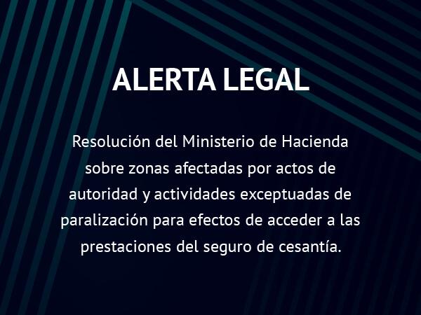 Alerta Legal: Resolución sobre zonas afectadas por actos de autoridad y actividades exceptuadas de paralización para acceder al Seguro de Cesantía
