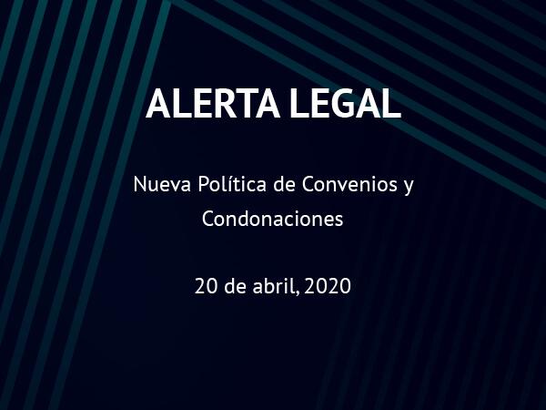 Alerta Legal: Nueva Política de Convenios y Condonaciones